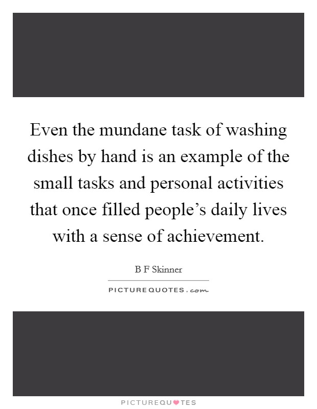 Even the mundane task of washing dishes by hand is an example of the small tasks and personal activities that once filled people's daily lives with a sense of achievement Picture Quote #1