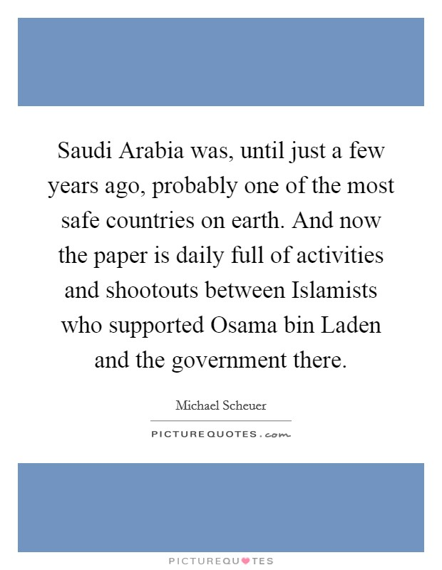 Saudi Arabia was, until just a few years ago, probably one of the most safe countries on earth. And now the paper is daily full of activities and shootouts between Islamists who supported Osama bin Laden and the government there Picture Quote #1