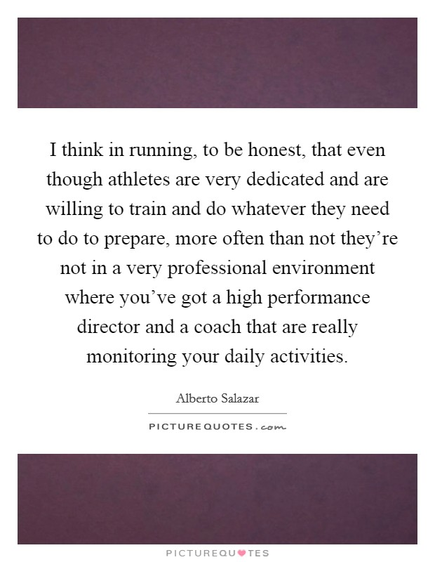 I think in running, to be honest, that even though athletes are very dedicated and are willing to train and do whatever they need to do to prepare, more often than not they're not in a very professional environment where you've got a high performance director and a coach that are really monitoring your daily activities Picture Quote #1