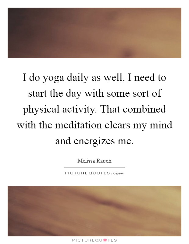 I do yoga daily as well. I need to start the day with some sort of physical activity. That combined with the meditation clears my mind and energizes me Picture Quote #1