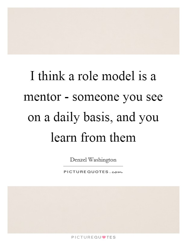 I think a role model is a mentor - someone you see on a daily basis, and you learn from them Picture Quote #1