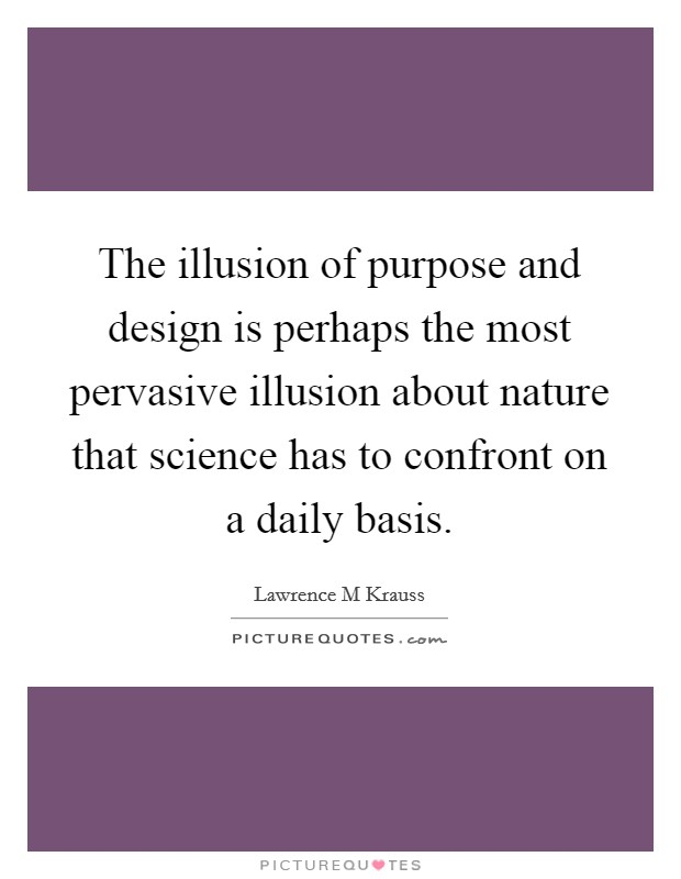 The illusion of purpose and design is perhaps the most pervasive illusion about nature that science has to confront on a daily basis Picture Quote #1