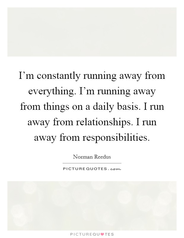 I'm constantly running away from everything. I'm running away from things on a daily basis. I run away from relationships. I run away from responsibilities Picture Quote #1