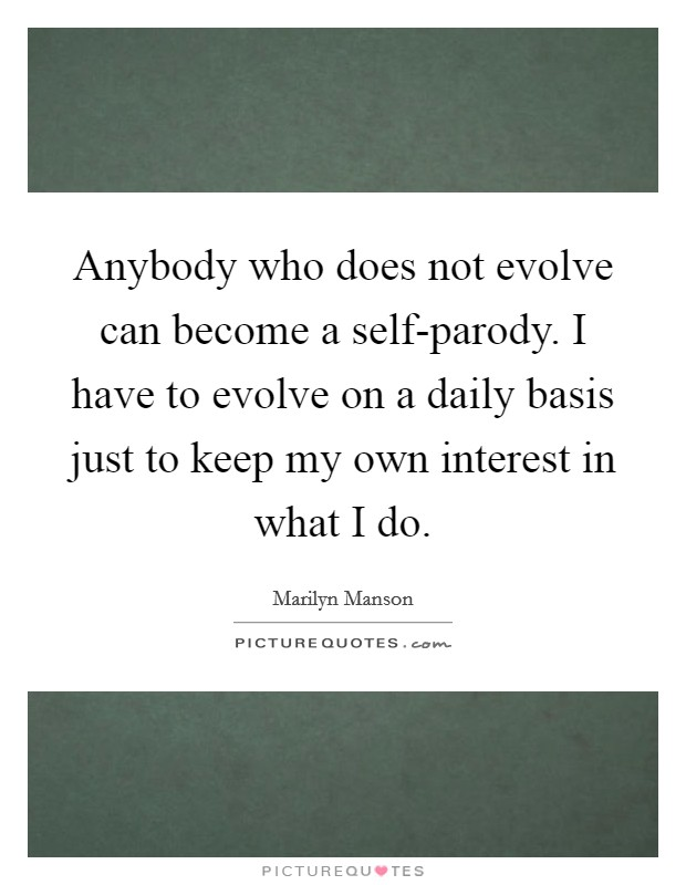 Anybody who does not evolve can become a self-parody. I have to evolve on a daily basis just to keep my own interest in what I do Picture Quote #1