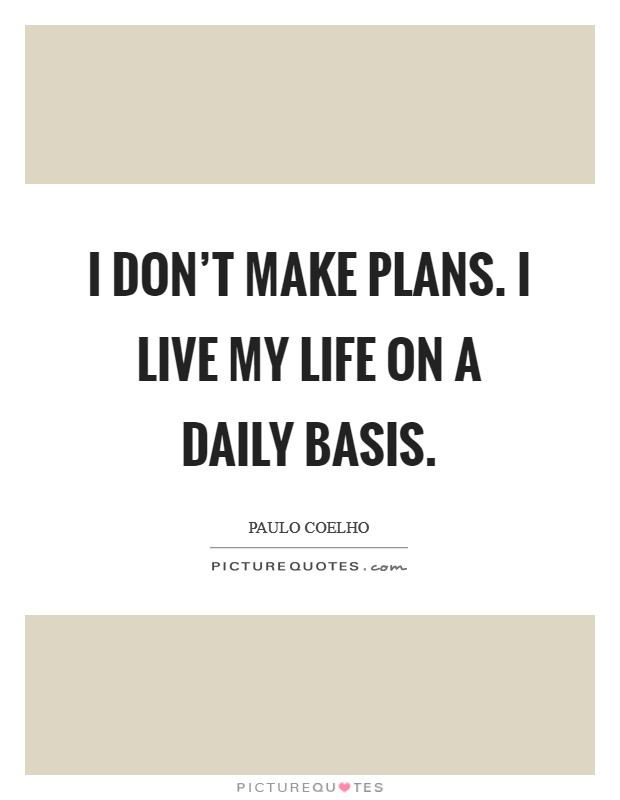 I don't make plans. I live my life on a daily basis. Picture Quote #1