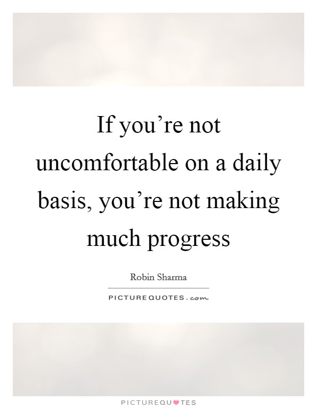If you're not uncomfortable on a daily basis, you're not making much progress Picture Quote #1