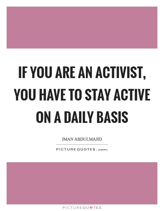 If you are an activist, you have to stay active on a daily basis Picture Quote #1