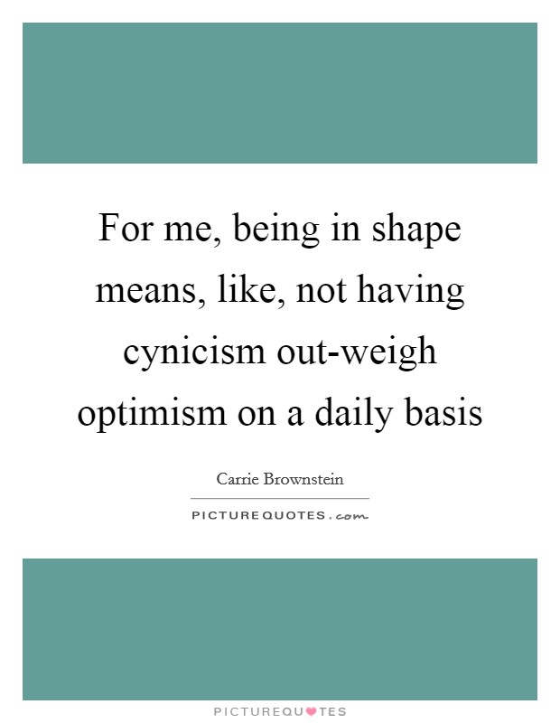 For me, being in shape means, like, not having cynicism out-weigh optimism on a daily basis Picture Quote #1