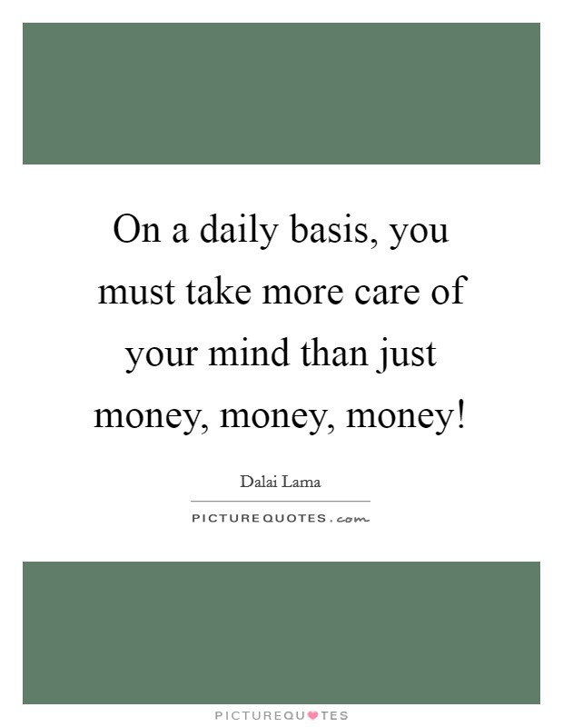 On a daily basis, you must take more care of your mind than just money, money, money! Picture Quote #1