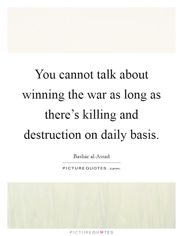 You cannot talk about winning the war as long as there's killing and destruction on daily basis Picture Quote #1