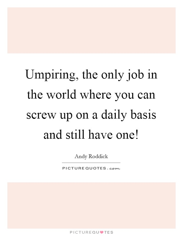 Umpiring, the only job in the world where you can screw up on a daily basis and still have one! Picture Quote #1