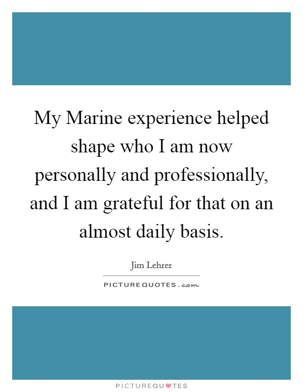 My Marine experience helped shape who I am now personally and professionally, and I am grateful for that on an almost daily basis Picture Quote #1