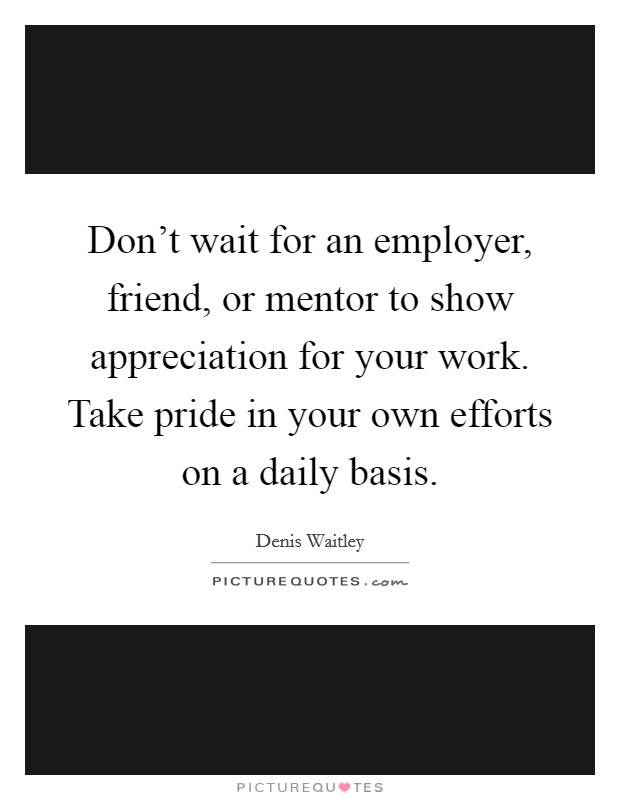 Don't wait for an employer, friend, or mentor to show appreciation for your work. Take pride in your own efforts on a daily basis Picture Quote #1