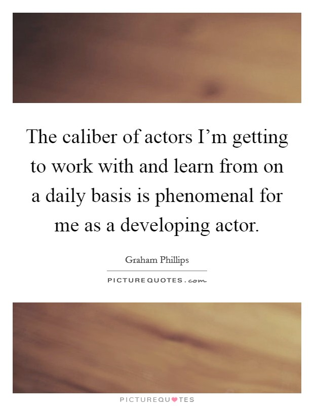 The caliber of actors I'm getting to work with and learn from on a daily basis is phenomenal for me as a developing actor Picture Quote #1