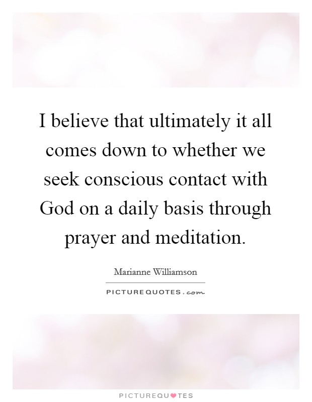 I believe that ultimately it all comes down to whether we seek conscious contact with God on a daily basis through prayer and meditation Picture Quote #1