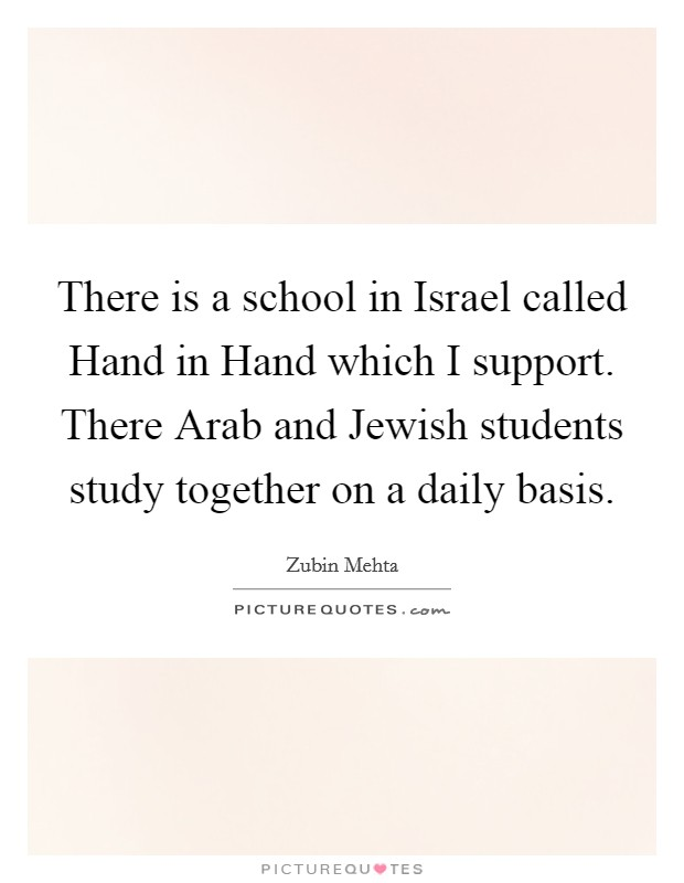 There is a school in Israel called Hand in Hand which I support. There Arab and Jewish students study together on a daily basis Picture Quote #1
