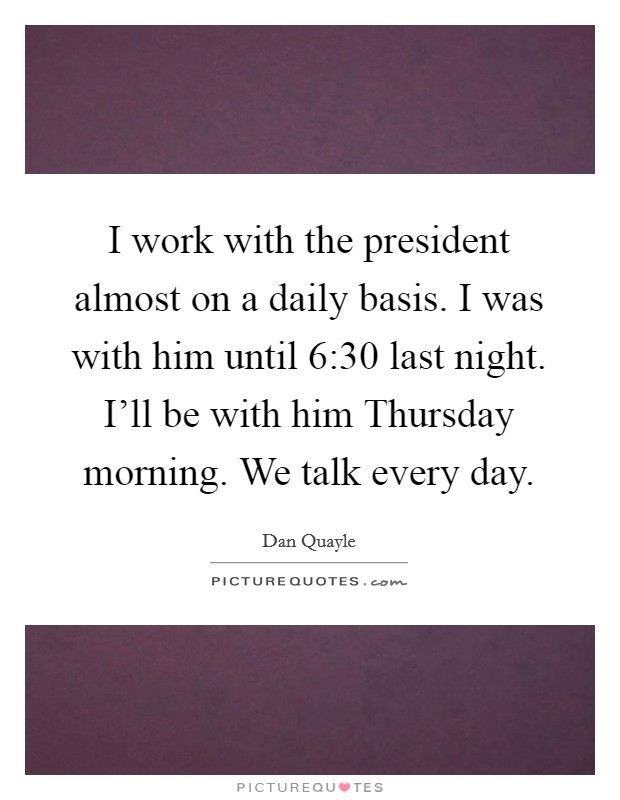 I work with the president almost on a daily basis. I was with him until 6:30 last night. I'll be with him Thursday morning. We talk every day Picture Quote #1