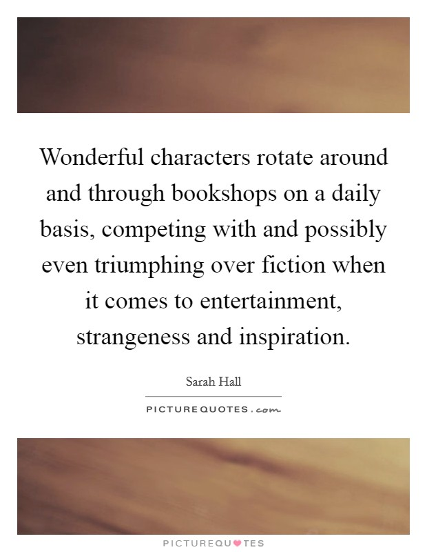 Wonderful characters rotate around and through bookshops on a daily basis, competing with and possibly even triumphing over fiction when it comes to entertainment, strangeness and inspiration Picture Quote #1