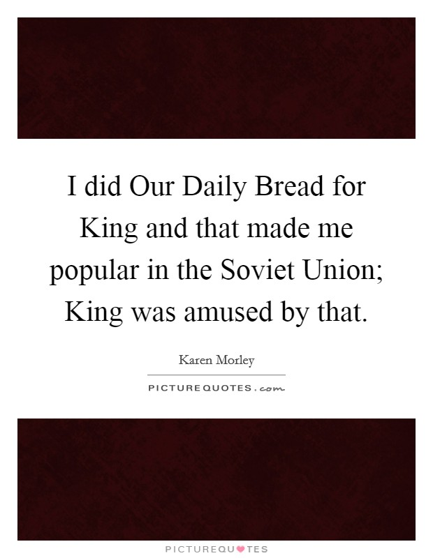 I did Our Daily Bread for King and that made me popular in the Soviet Union; King was amused by that Picture Quote #1