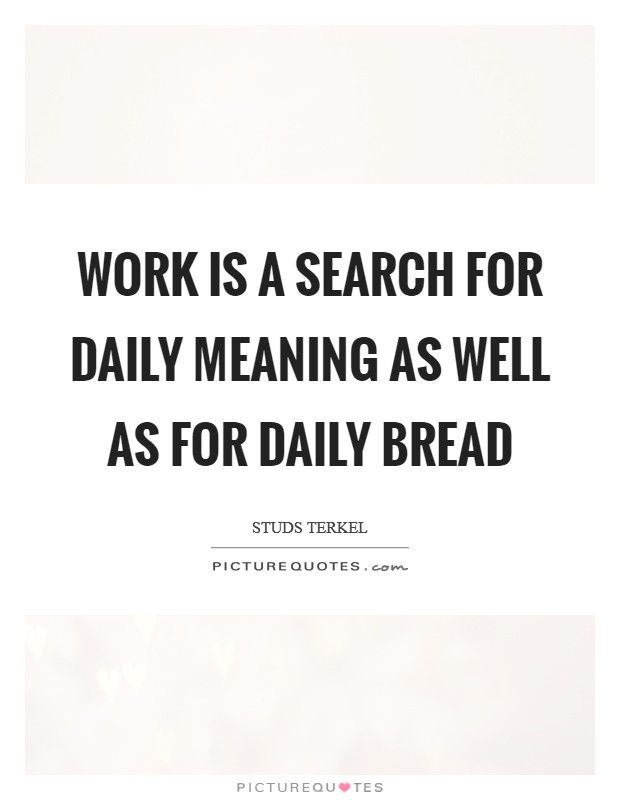 Work is a search for daily meaning as well as for daily bread Picture Quote #1