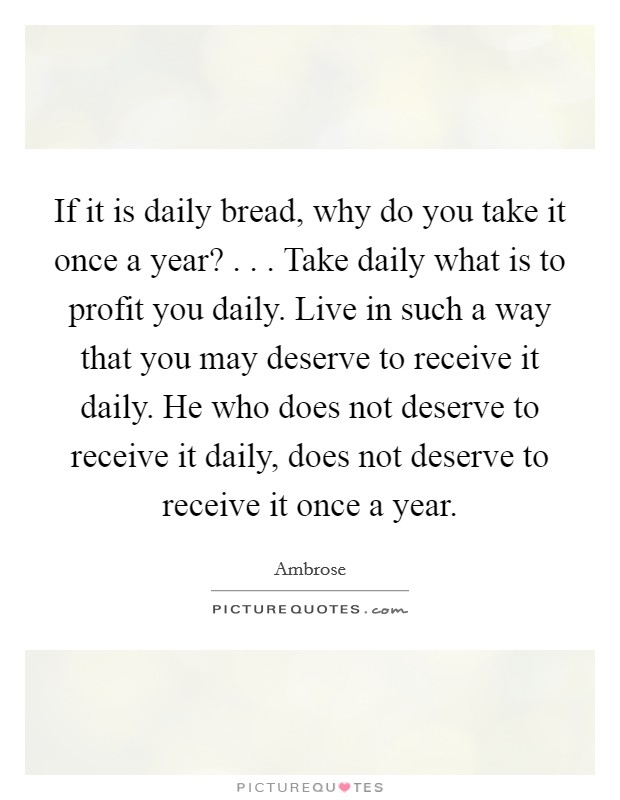 If it is daily bread, why do you take it once a year? . . . Take daily what is to profit you daily. Live in such a way that you may deserve to receive it daily. He who does not deserve to receive it daily, does not deserve to receive it once a year Picture Quote #1