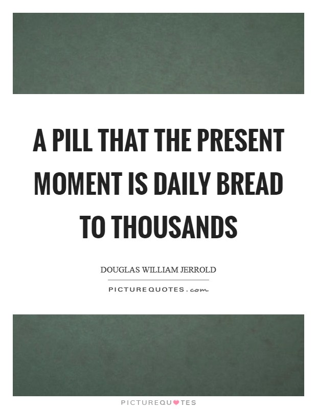 A pill that the present moment is daily bread to thousands Picture Quote #1