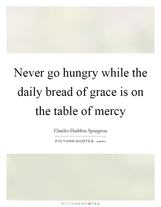 Never go hungry while the daily bread of grace is on the table of mercy Picture Quote #1
