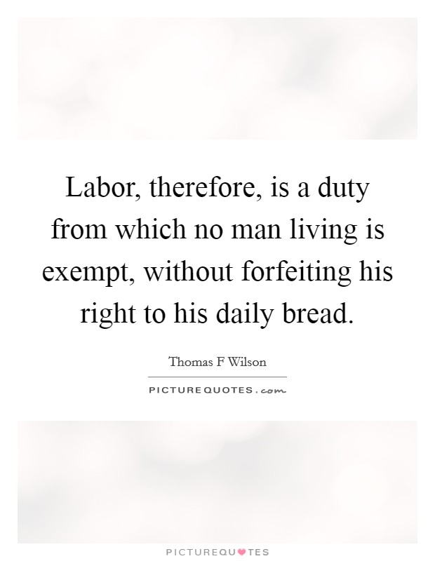 Labor, therefore, is a duty from which no man living is exempt, without forfeiting his right to his daily bread. Picture Quote #1
