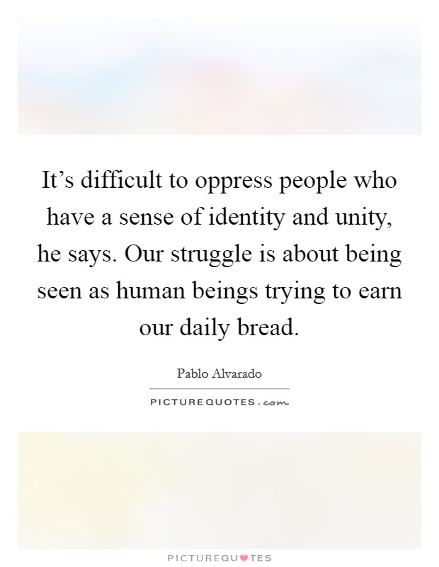 It's difficult to oppress people who have a sense of identity and unity, he says. Our struggle is about being seen as human beings trying to earn our daily bread Picture Quote #1