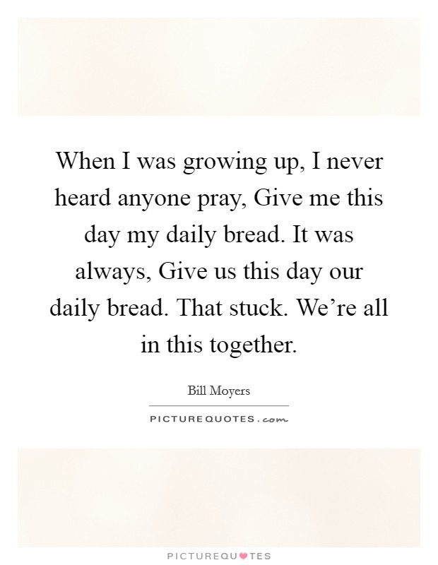 When I was growing up, I never heard anyone pray, Give me this day my daily bread. It was always, Give us this day our daily bread. That stuck. We're all in this together Picture Quote #1