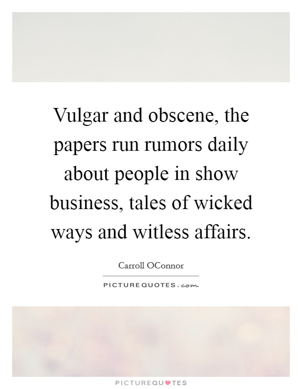 Vulgar and obscene, the papers run rumors daily about people in show business, tales of wicked ways and witless affairs Picture Quote #1
