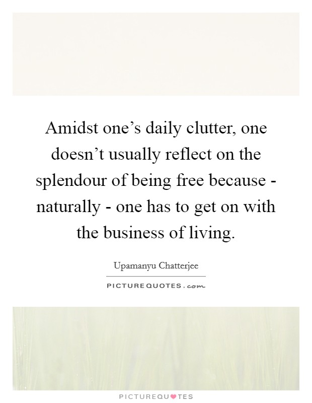 Amidst one's daily clutter, one doesn't usually reflect on the splendour of being free because - naturally - one has to get on with the business of living. Picture Quote #1