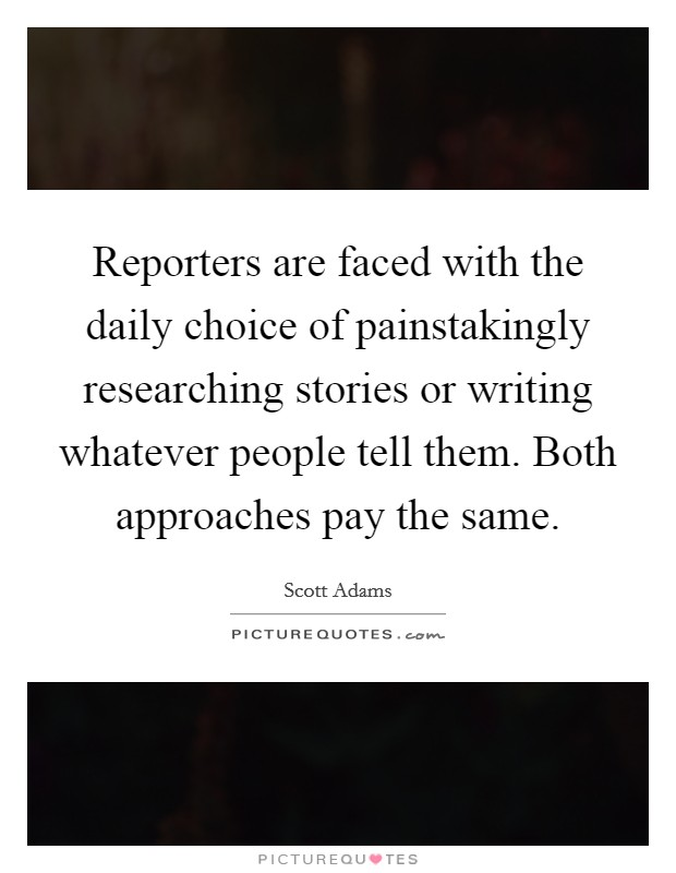 Reporters are faced with the daily choice of painstakingly researching stories or writing whatever people tell them. Both approaches pay the same Picture Quote #1