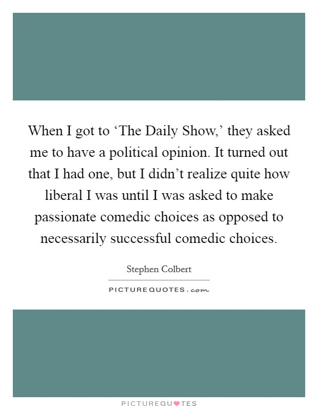 When I got to 'The Daily Show,' they asked me to have a political opinion. It turned out that I had one, but I didn't realize quite how liberal I was until I was asked to make passionate comedic choices as opposed to necessarily successful comedic choices Picture Quote #1