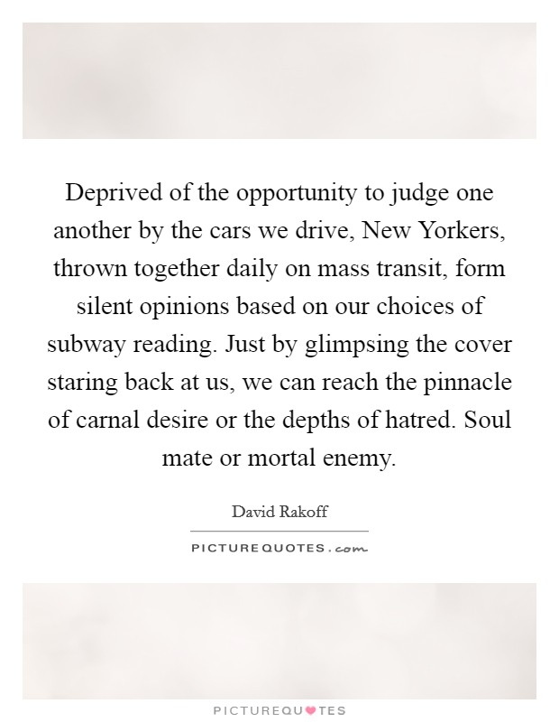 Deprived of the opportunity to judge one another by the cars we drive, New Yorkers, thrown together daily on mass transit, form silent opinions based on our choices of subway reading. Just by glimpsing the cover staring back at us, we can reach the pinnacle of carnal desire or the depths of hatred. Soul mate or mortal enemy Picture Quote #1