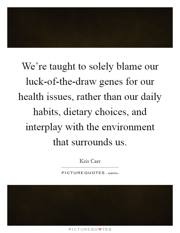 We're taught to solely blame our luck-of-the-draw genes for our health issues, rather than our daily habits, dietary choices, and interplay with the environment that surrounds us Picture Quote #1