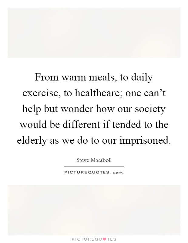 From warm meals, to daily exercise, to healthcare; one can't help but wonder how our society would be different if tended to the elderly as we do to our imprisoned Picture Quote #1