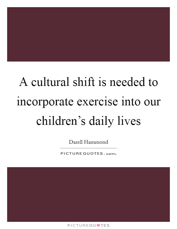 A cultural shift is needed to incorporate exercise into our children's daily lives Picture Quote #1
