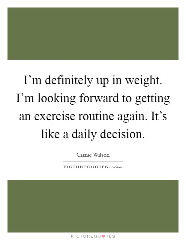 I'm definitely up in weight. I'm looking forward to getting an exercise routine again. It's like a daily decision Picture Quote #1