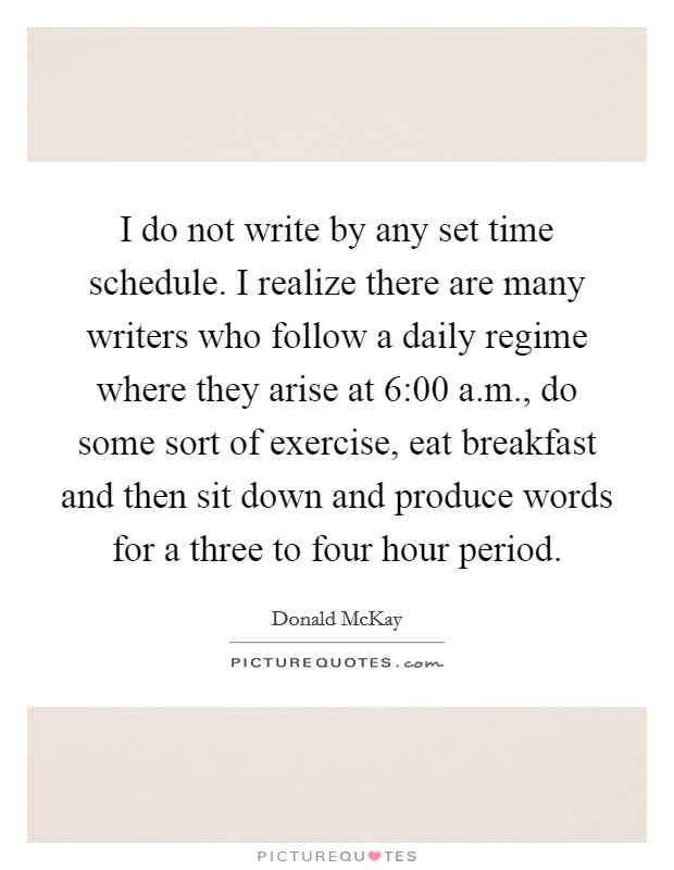 I do not write by any set time schedule. I realize there are many writers who follow a daily regime where they arise at 6:00 a.m., do some sort of exercise, eat breakfast and then sit down and produce words for a three to four hour period Picture Quote #1
