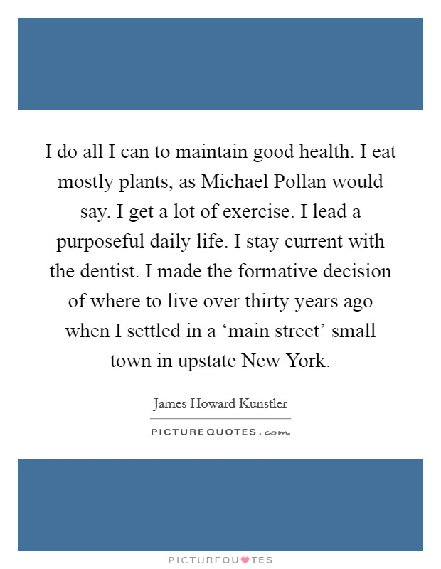 I do all I can to maintain good health. I eat mostly plants, as Michael Pollan would say. I get a lot of exercise. I lead a purposeful daily life. I stay current with the dentist. I made the formative decision of where to live over thirty years ago when I settled in a 'main street' small town in upstate New York Picture Quote #1