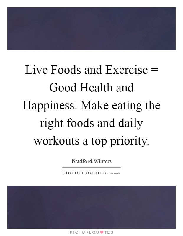 Live Foods and Exercise = Good Health and Happiness. Make eating the right foods and daily workouts a top priority Picture Quote #1
