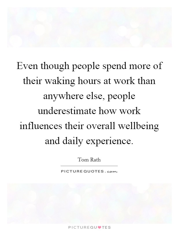 Even though people spend more of their waking hours at work than anywhere else, people underestimate how work influences their overall wellbeing and daily experience Picture Quote #1
