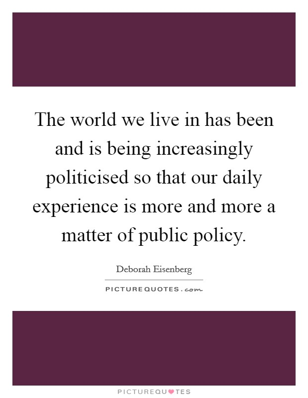 The world we live in has been and is being increasingly politicised so that our daily experience is more and more a matter of public policy Picture Quote #1