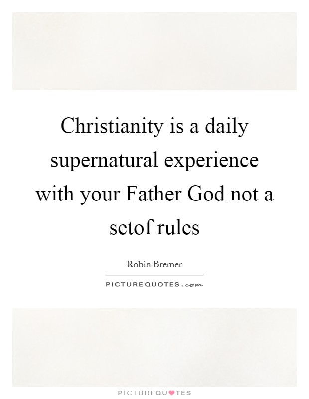 Christianity is a daily supernatural experience with your Father God not a setof rules Picture Quote #1