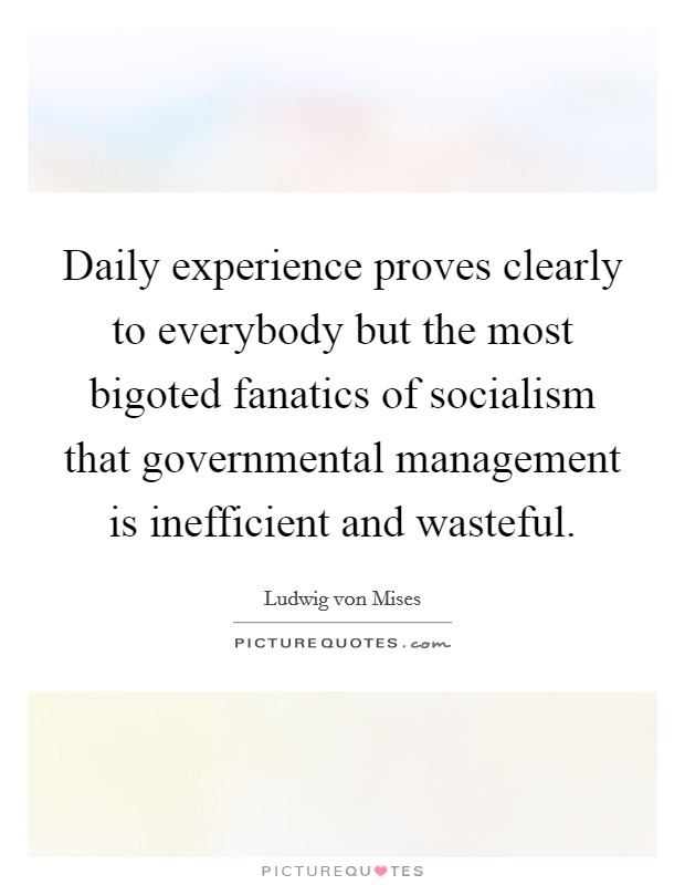 Daily experience proves clearly to everybody but the most bigoted fanatics of socialism that governmental management is inefficient and wasteful Picture Quote #1