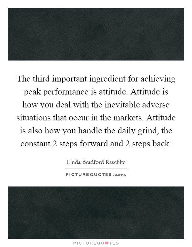 The third important ingredient for achieving peak performance is attitude. Attitude is how you deal with the inevitable adverse situations that occur in the markets. Attitude is also how you handle the daily grind, the constant 2 steps forward and 2 steps back Picture Quote #1