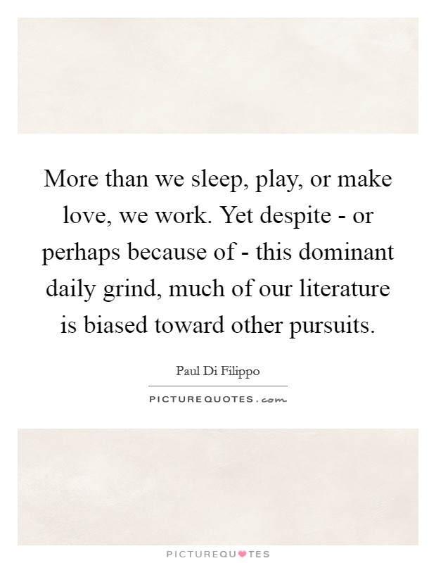 More than we sleep, play, or make love, we work. Yet despite - or perhaps because of - this dominant daily grind, much of our literature is biased toward other pursuits Picture Quote #1