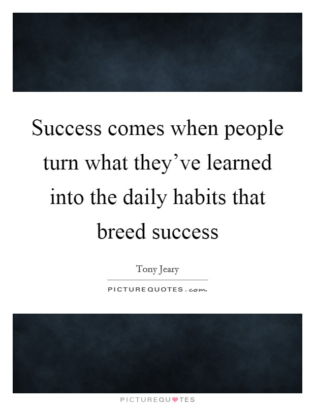 Success comes when people turn what they've learned into the daily habits that breed success Picture Quote #1