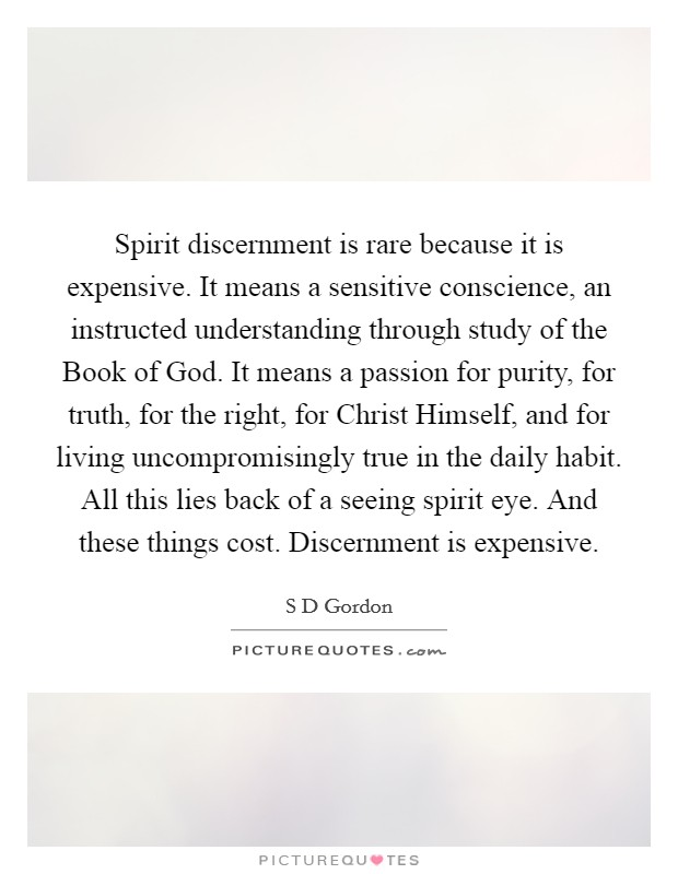 Spirit discernment is rare because it is expensive. It means a sensitive conscience, an instructed understanding through study of the Book of God. It means a passion for purity, for truth, for the right, for Christ Himself, and for living uncompromisingly true in the daily habit. All this lies back of a seeing spirit eye. And these things cost. Discernment is expensive Picture Quote #1